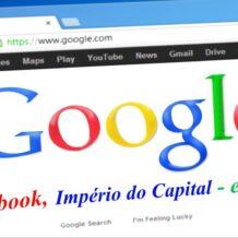 Google, Facebook  , Império do Capital – e Você